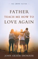 FATHER TEACH ME HOW TO LOVE AGAIN