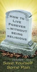 HOW TO LIVE FOREVER...WITHOUT BEING RELIGIOUS