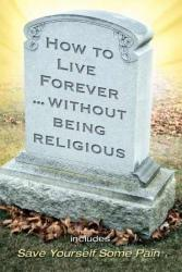 HOW TO LIVE FOREVER WITHOUT BEING RELIGIOUS-LARGE PRINT